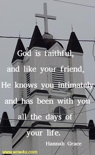 God is faithful, and like your friend, He knows you intimately and  has been with you all the days of your life.  Hannah Grace