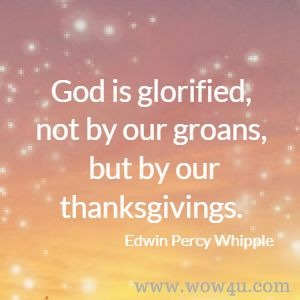 God is glorified, not by our groans, but by our thanksgivings. Edwin Percy Whipple