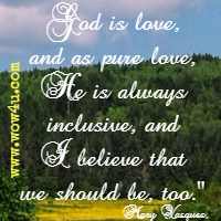 God is love, and as pure love, He is always inclusive, and I believe that we should be, too. Mary Vasquez