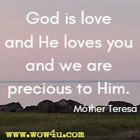 God is love and He loves you and we are precious to Him.  Mother Teresa