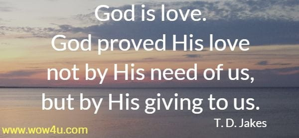 God is love. God proved His love not by His need of us, but  by His giving to us. T. D. Jakes