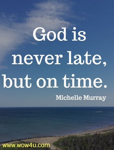 God is never late, but on time.  Michelle Murray
