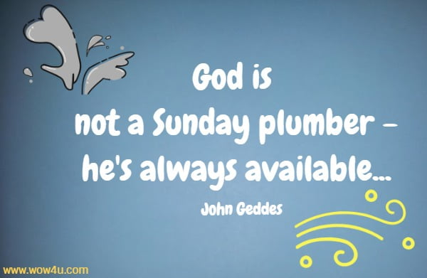 God is not a Sunday plumber - he's always available...   John Geddes