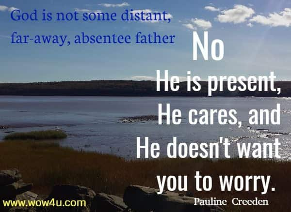 God is not some distant, far-away, absentee father.  No, He is present, He cares, and He doesn't want you to worry.  Pauline Creeden
