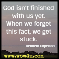 God isn't finished with us yet. When we forget this fact, we get stuck. Kenneth Copeland