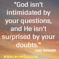 God isn't intimidated by your questions, and He isn't surprised by your doubts. Cary Schmidt