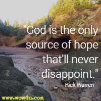 God is the only source of hope that'll never disappoint. Rick Warren
