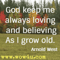 God keep me always loving and believing As I grow old. Arnold West