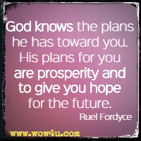 God knows the plans he has toward you. His plans for you are prosperity and to give you hope for the future. Ruel Fordyce