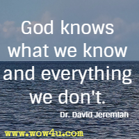 God knows what we know and everything we don't. Dr. David Jeremiah
