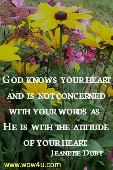 God knows your heart and is not concerned with your words as  He is with the attitude of your heart.   Jeanette Duby