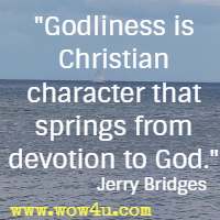 Godliness is Christian character that springs from devotion to God. Jerry Bridges