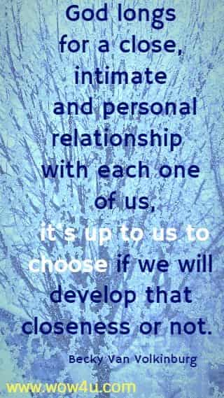 God longs for a close, intimate and personal relationship with each one of us,  it's up to us to choose if we will develop that closeness or not. Becky Van Volkinburg