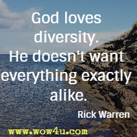 God loves diversity. He doesn't want everything exactly alike. Rick Warren