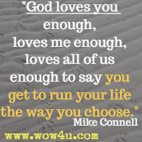 God loves you enough, loves me enough, loves all of us enough to say you get to run your life the way you choose. Mike Connell