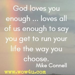 God loves you enough ...loves all of us enough to say you get to run your life the way you choose. Mike Connell