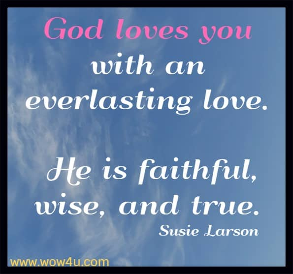 God loves you with an everlasting love. He is faithful, wise, and true.  Susie Larson