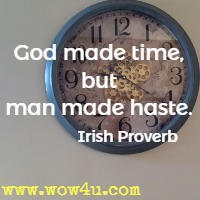 God made time, but man made haste. Irish Proverb