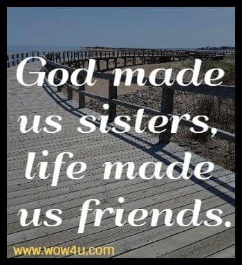 God made us sisters, life made us friends.