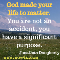 God made your life to matter. You are not an accident, you have a significant purpose. Jonathan Daugherty