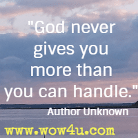 God never gives you more than you can handle.  Author Unknown