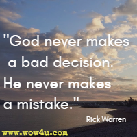 God never makes a bad decision. He never makes a mistake.  Rick Warren