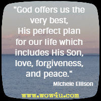 God offers us the very best, His perfect plan for our life which includes His Son, love, forgiveness, and peace. Michele Ellison