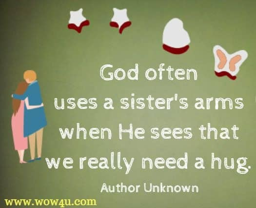 God often uses a sister's arms when He sees that we really need a hug. Author Unknown