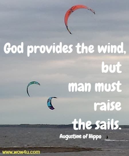 God provides the wind, but man must raise the sails.  Augustine of Hippo