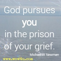 God pursues you in the prison of your grief. Michael W Newman