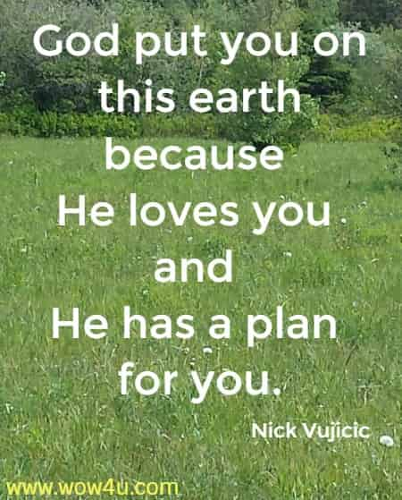 God put you on this earth because He loves you and He has a plan for you.   Nick Vujicic