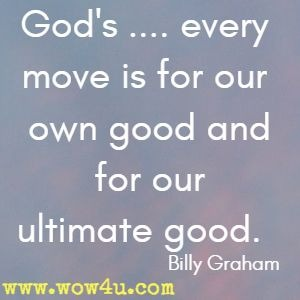 God's .... every move is for our own good and for our ultimate good.  Billy Graham