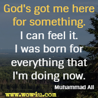 God's got me here for something. I can feel it. I was born for everything that I'm doing now. Muhammad Ali
