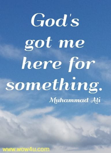 God's got me here for something. Muhammad Ali