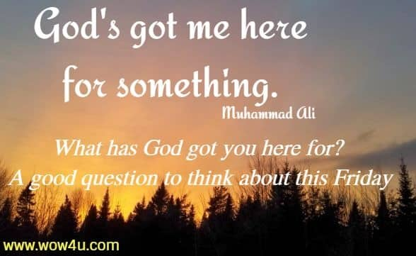 God's got me here for something. Muhammad Ali  What has God got you here for?  A good question to think about this Friday