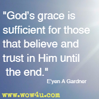 God's grace is sufficient for those that believe and trust in Him until the end. E'yen A Gardner