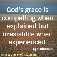 God's grace is compelling when explained but irresistible when experienced. Kyle Idleman