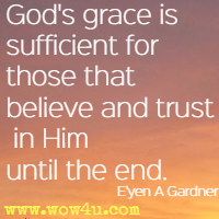 God's grace is sufficient for those that believe and trust in Him until the end. E'yen A Gardner, Chosen One