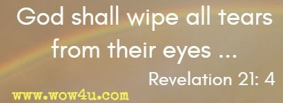 God shall wipe all tears from their eyes ... Revelation 21: 4