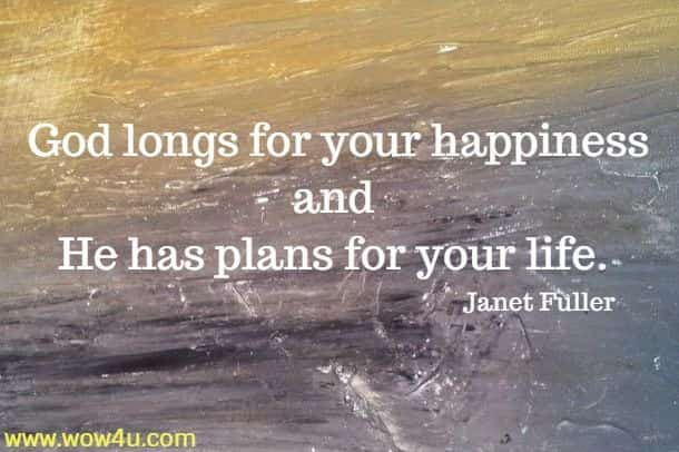 God longs for your happiness and He has plans for your life.   Janet Fuller