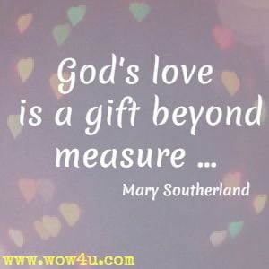 God's love is a gift beyond measure ... Mary Southerland