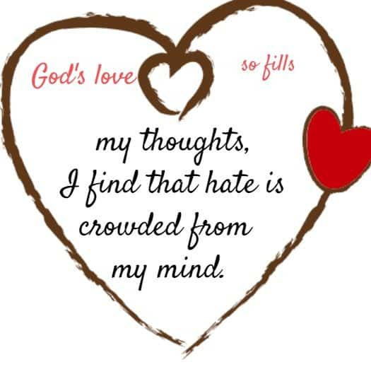 God's love so fills my thoughts, I find that hate is crowded from my mind.