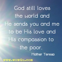 God still loves the world and He sends you and me to be His love and His compassion to the poor. Mother Teresa