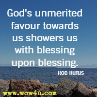 God's unmerited favour towards us showers us with blessing upon blessing. Rob Rufus