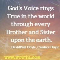God's Voice rings True in the world through every Brother and Sister upon the earth. DavidPaul Doyle, Candace Doyle