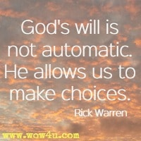 God's will is not automatic. He allows us to make choices.  Rick Warren