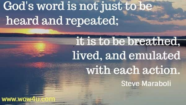 God's word is not just to be heard and repeated; it is to be breathed,  lived, and emulated with each action.    Steve Maraboli