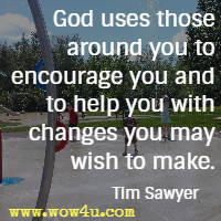 God uses those around you to encourage you and to help you with changes you may wish to make. Tim Sawyer