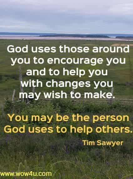 God uses those around you to encourage you and to help you with  changes you may wish to make. You may be the person God uses  to help others. Tim Sawyer
