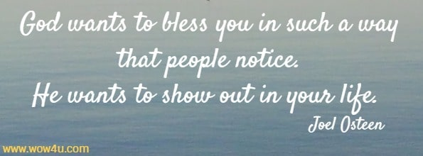 God wants to bless you in such a way that people notice.  He wants to show out in your life. Joel Osteen